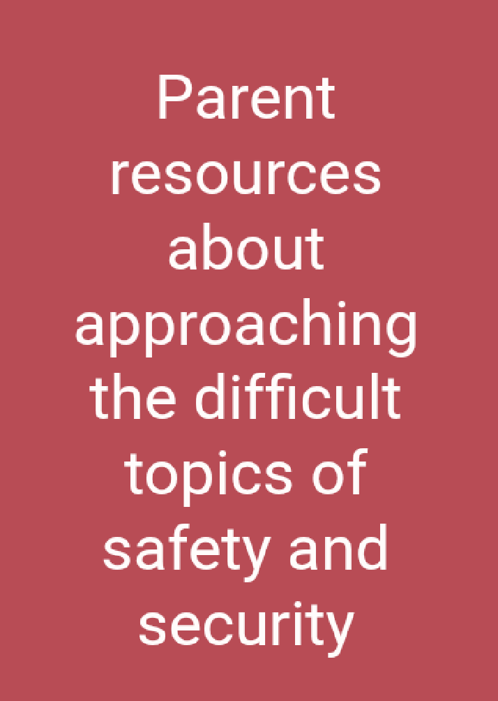 Parent resources about approaching  the difficult topics of safety and security